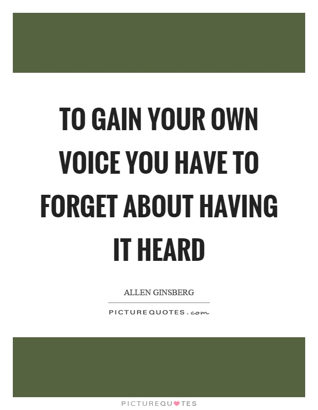 to-gain-your-own-voice-you-have-to-forget-about-having-it-heard-quote-1